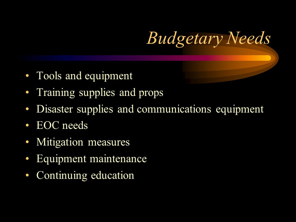 Budgetary Needs Tools and equipment Training supplies and props Disaster supplies and communications equipment EOC needs Mitigation measures Equipment maintenance Continuing education