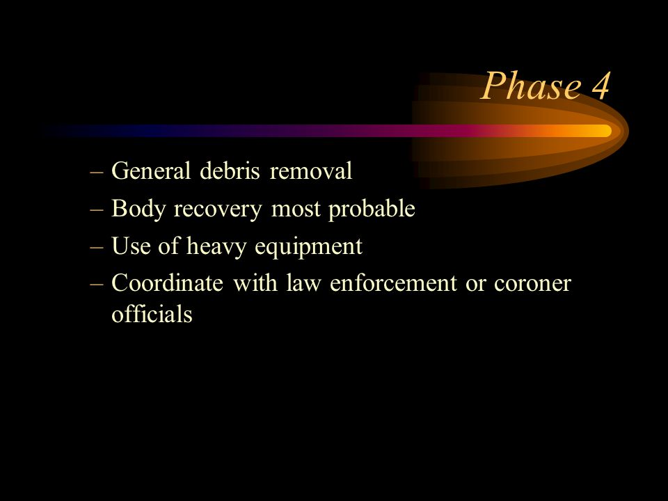 Phase 4 –General debris removal –Body recovery most probable –Use of heavy equipment –Coordinate with law enforcement or coroner officials