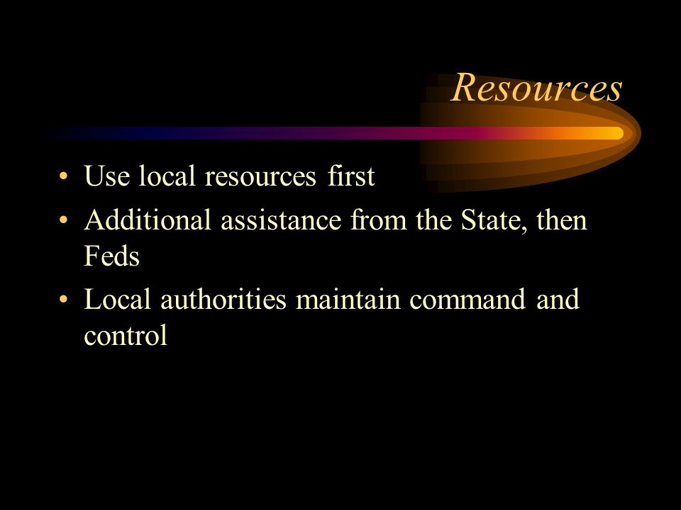 Resources Use local resources first Additional assistance from the State, then Feds Local authorities maintain command and control