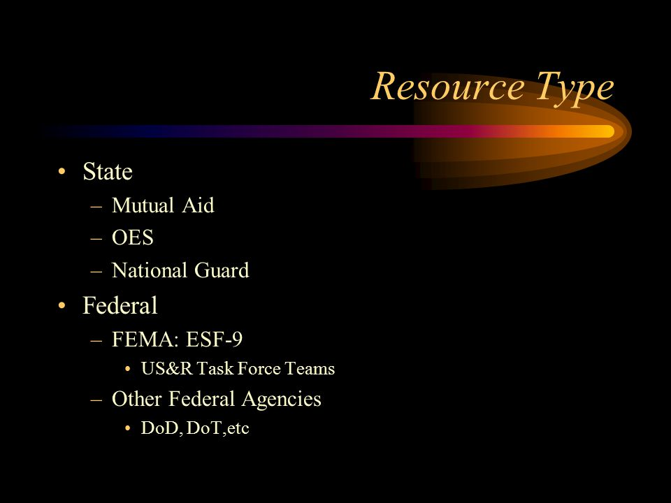 Resource Type State –Mutual Aid –OES –National Guard Federal –FEMA: ESF-9 US&R Task Force Teams –Other Federal Agencies DoD, DoT,etc