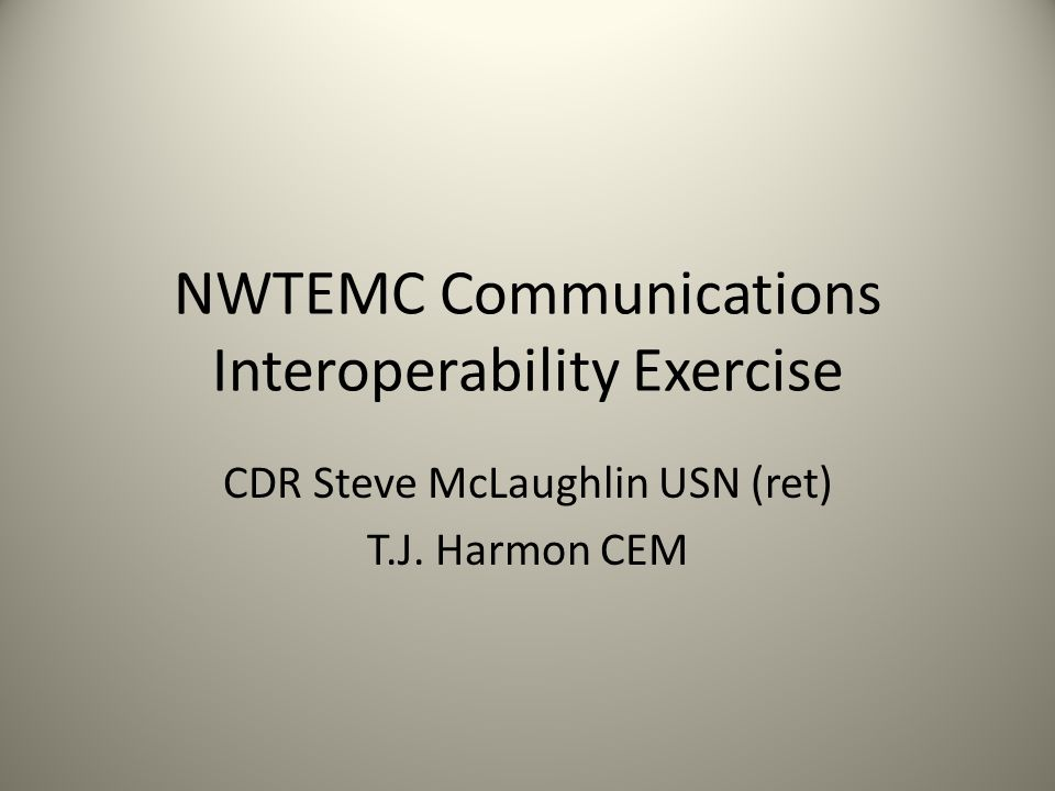 NWTEMC Communications Interoperability Exercise CDR Steve McLaughlin USN (ret) T.J. Harmon CEM