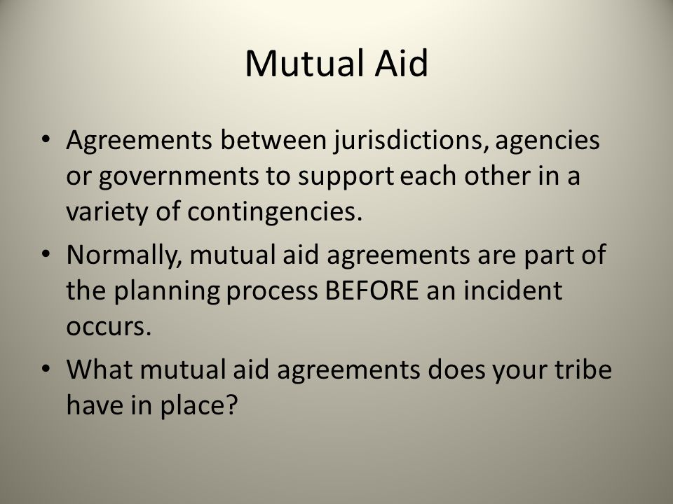 Mutual Aid Agreements between jurisdictions, agencies or governments to support each other in a variety of contingencies. Normally, mutual aid agreeme
