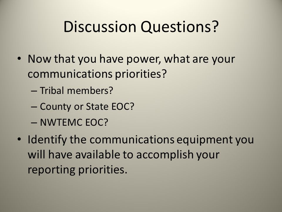 Discussion Questions? Now that you have power, what are your communications priorities? – Tribal members? – County or State EOC? – NWTEMC EOC? Identif