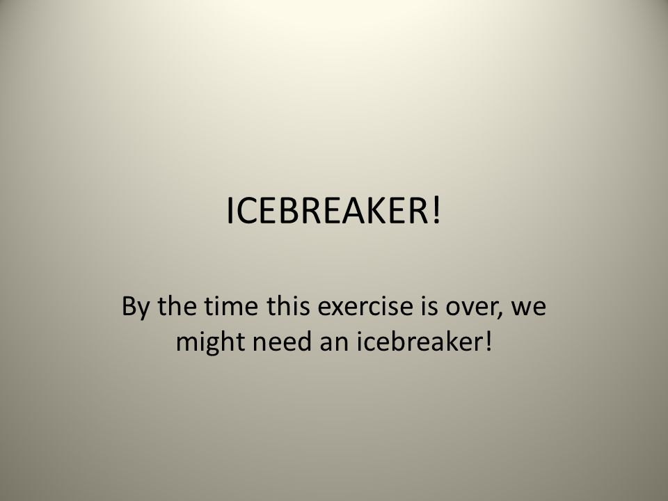ICEBREAKER! By the time this exercise is over, we might need an icebreaker!