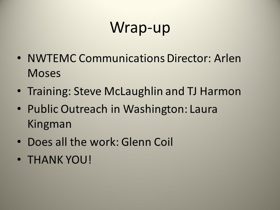 Wrap-up NWTEMC Communications Director: Arlen Moses Training: Steve McLaughlin and TJ Harmon Public Outreach in Washington: Laura Kingman Does all the