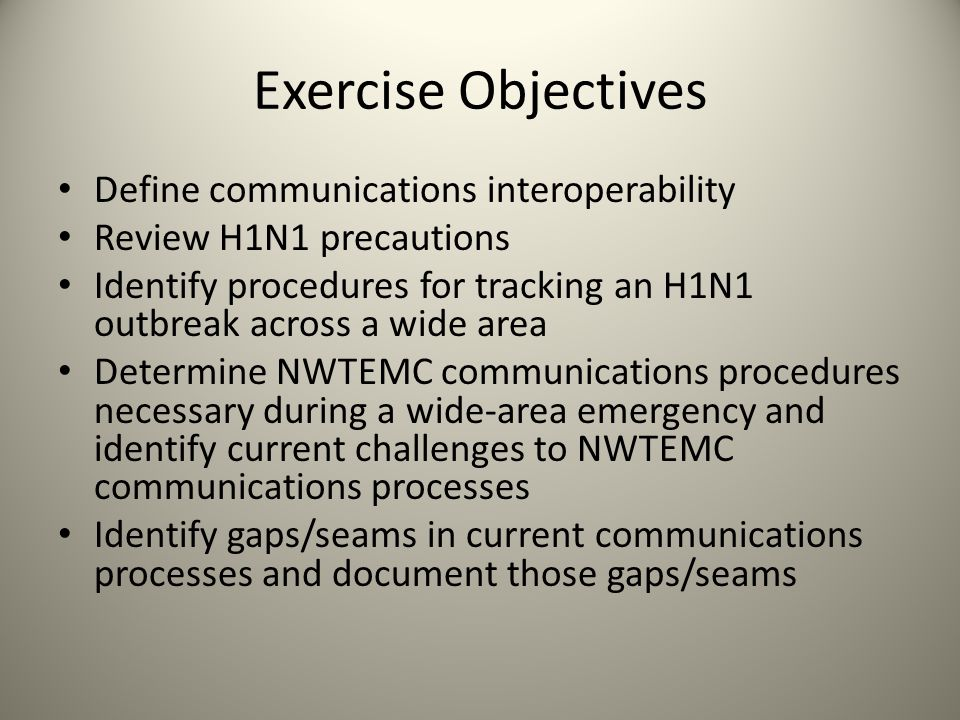 Exercise Objectives Define communications interoperability Review H1N1 precautions Identify procedures for tracking an H1N1 outbreak across a wide are