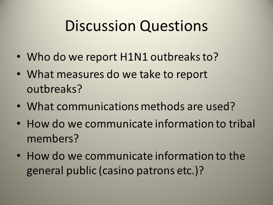 Discussion Questions Who do we report H1N1 outbreaks to? What measures do we take to report outbreaks? What communications methods are used? How do we