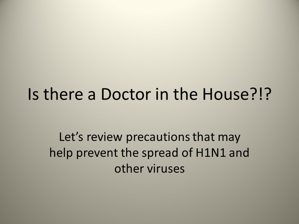Is there a Doctor in the House?!? Let's review precautions that may help prevent the spread of H1N1 and other viruses