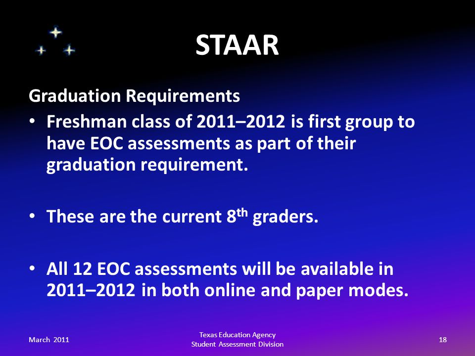 STAAR March 201118 Texas Education Agency Student Assessment Division Graduation Requirements Freshman class of 2011–2012 is first group to have EOC a