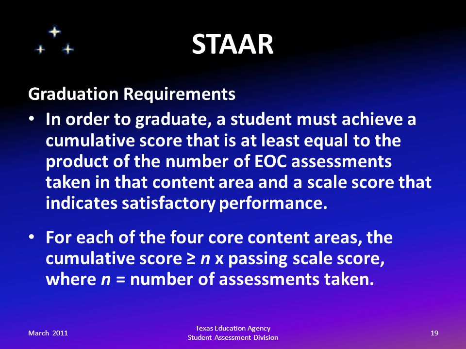 STAAR March 201119 Texas Education Agency Student Assessment Division Graduation Requirements In order to graduate, a student must achieve a cumulative score that is at least equal to the product of the number of EOC assessments taken in that content area and a scale score that indicates satisfactory performance.