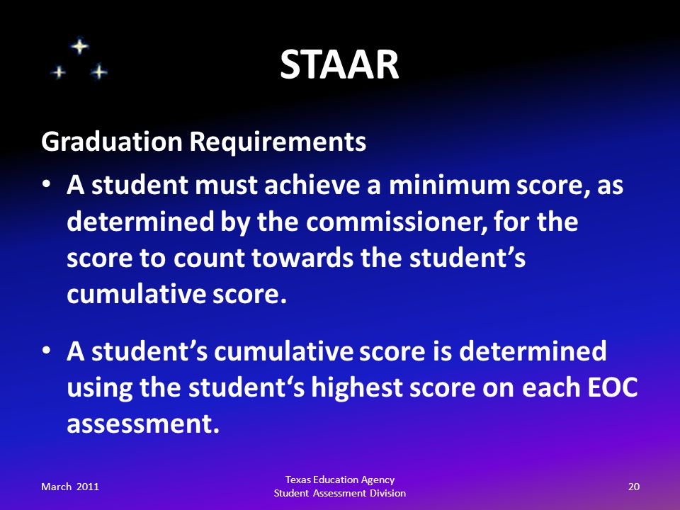 STAAR March 201120 Texas Education Agency Student Assessment Division Graduation Requirements A student must achieve a minimum score, as determined by the commissioner, for the score to count towards the student's cumulative score.