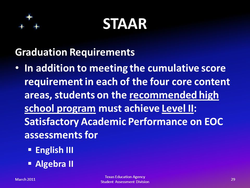 STAAR March 201129 Texas Education Agency Student Assessment Division Graduation Requirements In addition to meeting the cumulative score requirement in each of the four core content areas, students on the recommended high school program must achieve Level II: Satisfactory Academic Performance on EOC assessments for  English III  Algebra II