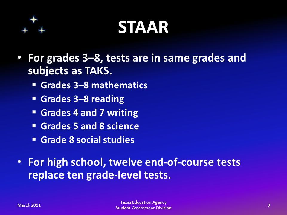 STAAR March 20113 Texas Education Agency Student Assessment Division For grades 3–8, tests are in same grades and subjects as TAKS.
