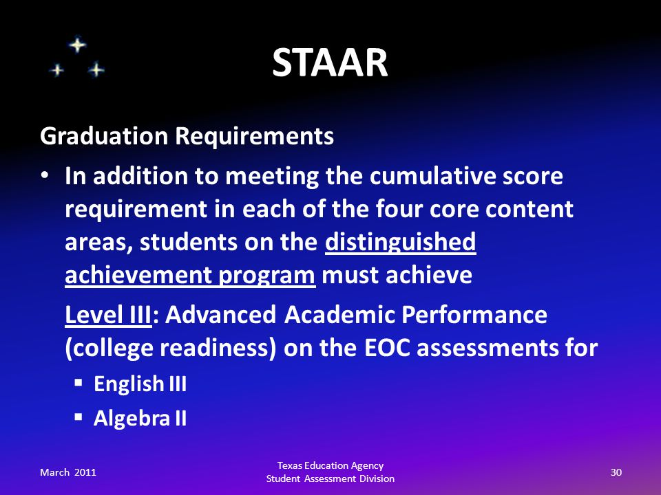 STAAR March 201130 Texas Education Agency Student Assessment Division Graduation Requirements In addition to meeting the cumulative score requirement in each of the four core content areas, students on the distinguished achievement program must achieve Level III: Advanced Academic Performance (college readiness) on the EOC assessments for  English III  Algebra II