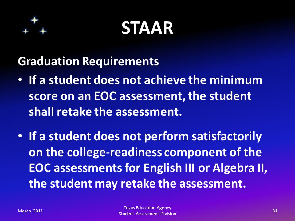 STAAR March 201131 Texas Education Agency Student Assessment Division Graduation Requirements If a student does not achieve the minimum score on an EOC assessment, the student shall retake the assessment.