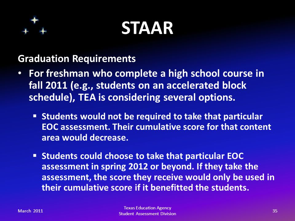 STAAR March 201135 Texas Education Agency Student Assessment Division Graduation Requirements For freshman who complete a high school course in fall 2011 (e.g., students on an accelerated block schedule), TEA is considering several options.