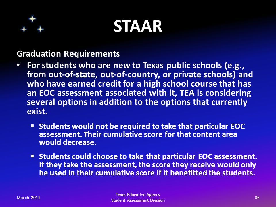 STAAR March 201136 Texas Education Agency Student Assessment Division Graduation Requirements For students who are new to Texas public schools (e.g., from out-of-state, out-of-country, or private schools) and who have earned credit for a high school course that has an EOC assessment associated with it, TEA is considering several options in addition to the options that currently exist.