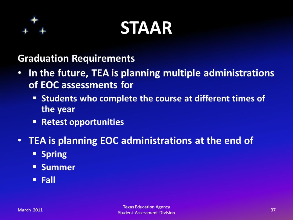 STAAR March 201137 Texas Education Agency Student Assessment Division Graduation Requirements In the future, TEA is planning multiple administrations of EOC assessments for  Students who complete the course at different times of the year  Retest opportunities TEA is planning EOC administrations at the end of  Spring  Summer  Fall