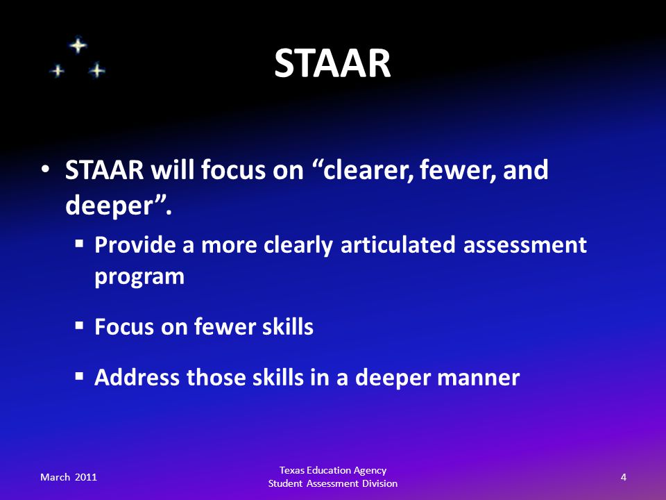 STAAR March 20114 Texas Education Agency Student Assessment Division STAAR will focus on clearer, fewer, and deeper .