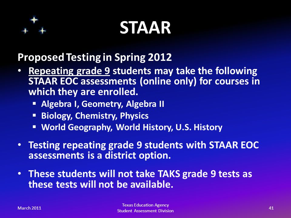STAAR March 201141 Texas Education Agency Student Assessment Division Proposed Testing in Spring 2012 Repeating grade 9 students may take the following STAAR EOC assessments (online only) for courses in which they are enrolled.