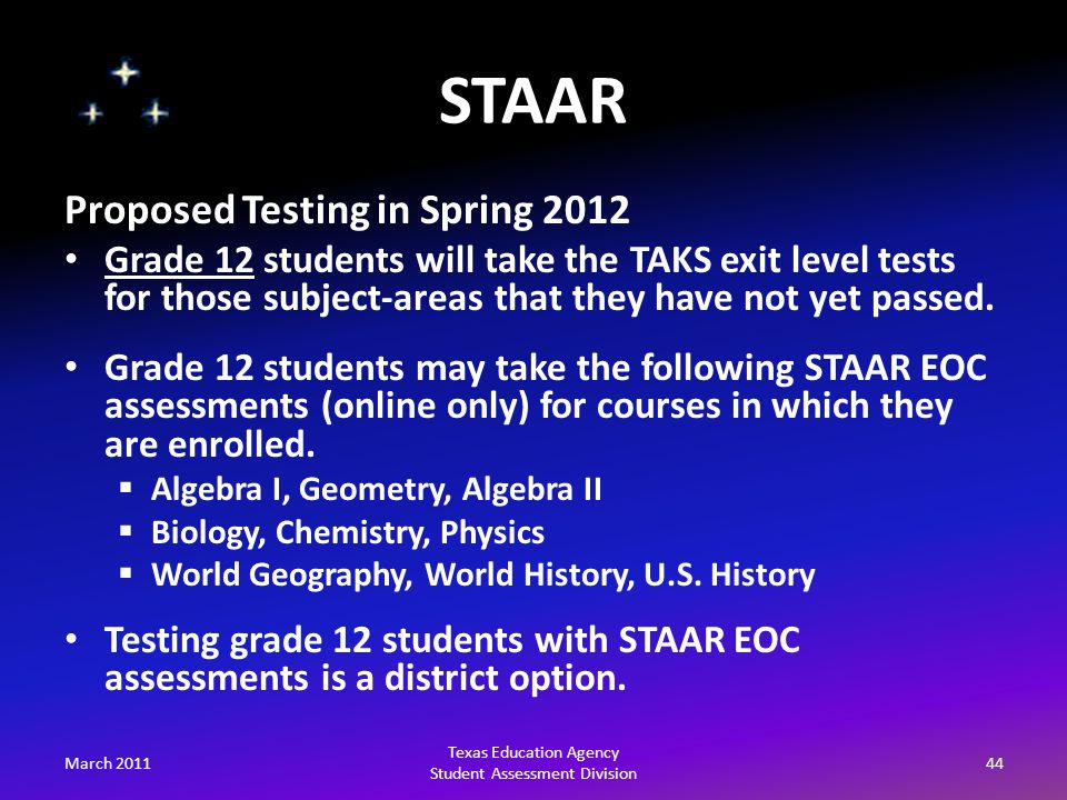 STAAR March 201144 Texas Education Agency Student Assessment Division Proposed Testing in Spring 2012 Grade 12 students will take the TAKS exit level