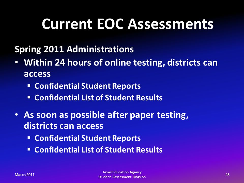 March 201148 Texas Education Agency Student Assessment Division Spring 2011 Administrations Within 24 hours of online testing, districts can access  Confidential Student Reports  Confidential List of Student Results As soon as possible after paper testing, districts can access  Confidential Student Reports  Confidential List of Student Results Current EOC Assessments