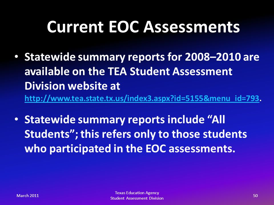 March 201150 Texas Education Agency Student Assessment Division Statewide summary reports for 2008–2010 are available on the TEA Student Assessment Division website at http://www.tea.state.tx.us/index3.aspx id=5155&menu_id=793.