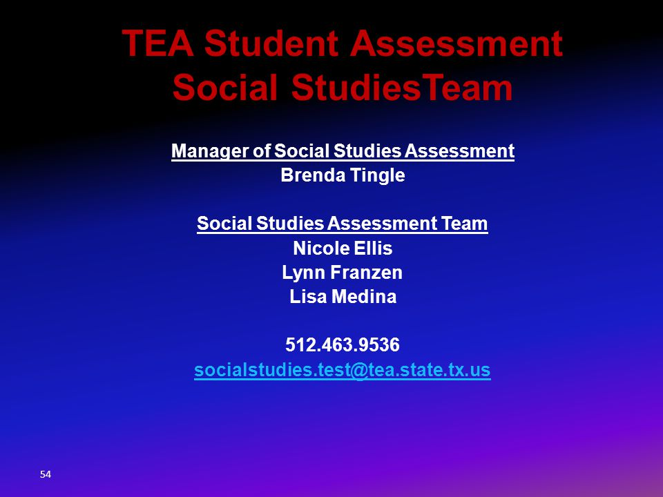 Manager of Social Studies Assessment Brenda Tingle Social Studies Assessment Team Nicole Ellis Lynn Franzen Lisa Medina 512.463.9536 socialstudies.test@tea.state.tx.us TEA Student Assessment Social StudiesTeam 54