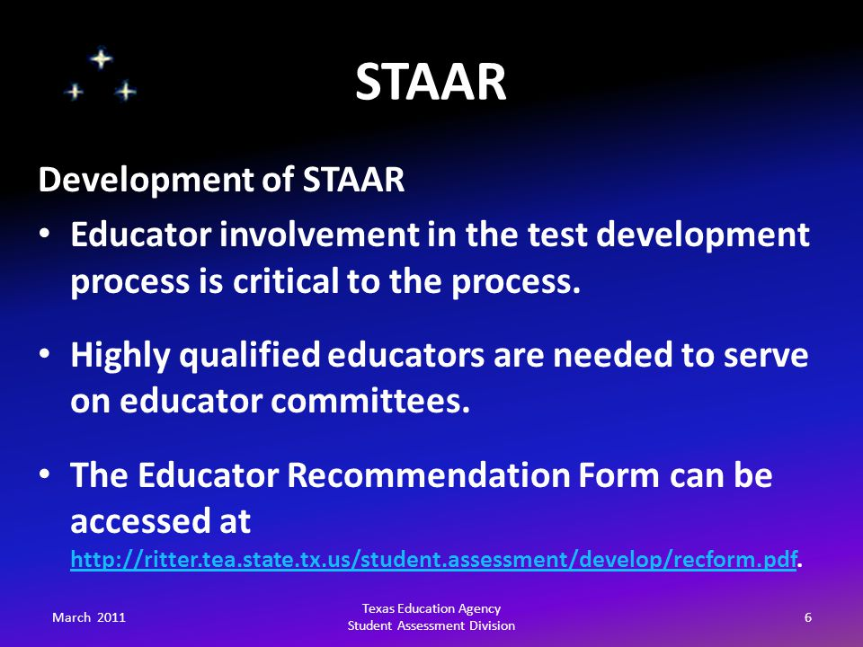 STAAR March 20116 Texas Education Agency Student Assessment Division Development of STAAR Educator involvement in the test development process is critical to the process.