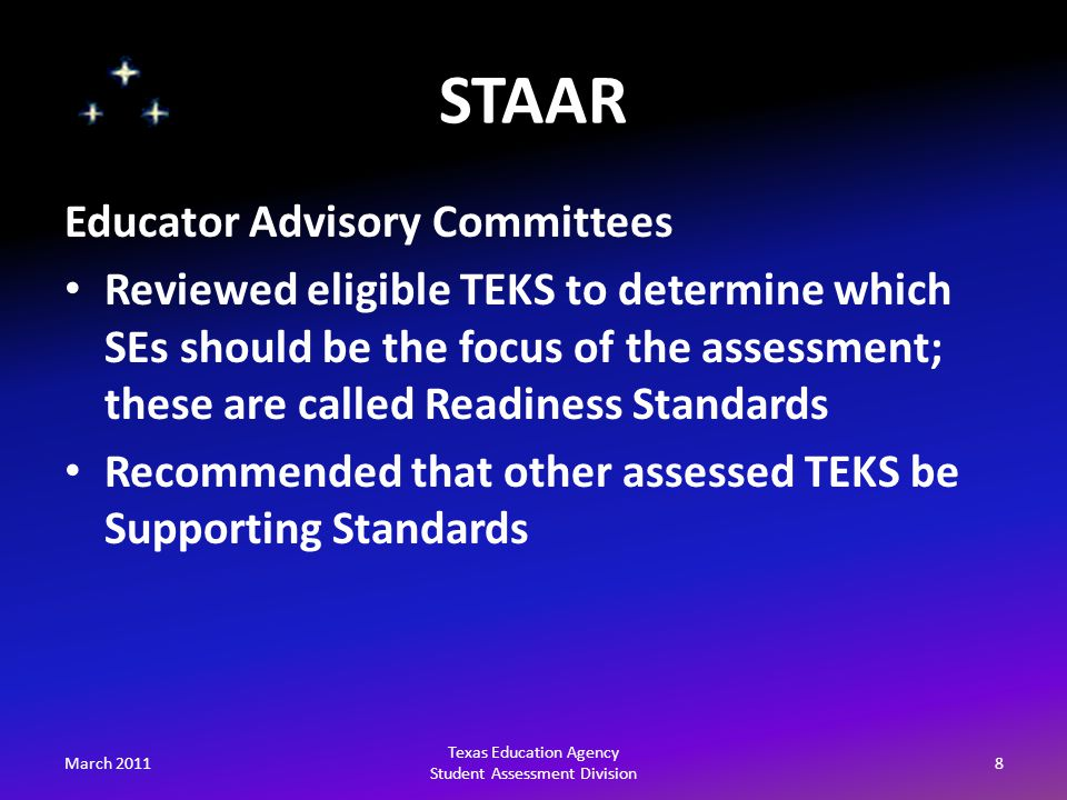 STAAR March 20118 Texas Education Agency Student Assessment Division Educator Advisory Committees Reviewed eligible TEKS to determine which SEs should be the focus of the assessment; these are called Readiness Standards Recommended that other assessed TEKS be Supporting Standards
