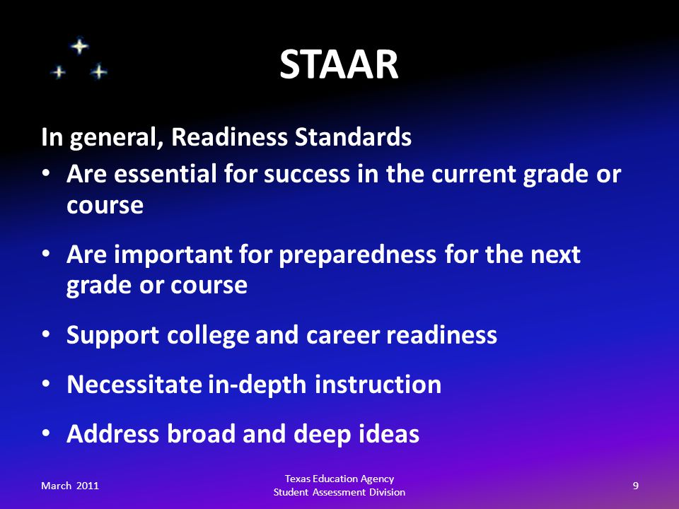 STAAR March 20119 Texas Education Agency Student Assessment Division In general, Readiness Standards Are essential for success in the current grade or course Are important for preparedness for the next grade or course Support college and career readiness Necessitate in-depth instruction Address broad and deep ideas