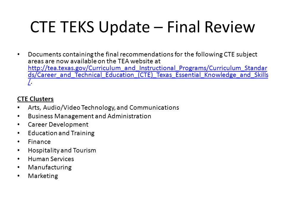 CTE TEKS Update – Final Review Documents containing the final recommendations for the following CTE subject areas are now available on the TEA website at http://tea.texas.gov/Curriculum_and_Instructional_Programs/Curriculum_Standar ds/Career_and_Technical_Education_(CTE)_Texas_Essential_Knowledge_and_Skills /.