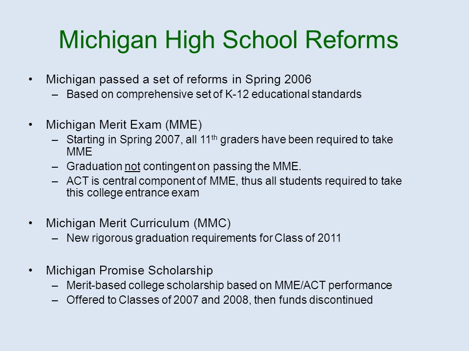 Michigan passed a set of reforms in Spring 2006 –Based on comprehensive set of K-12 educational standards Michigan Merit Exam (MME) –Starting in Spring 2007, all 11 th graders have been required to take MME –Graduation not contingent on passing the MME.