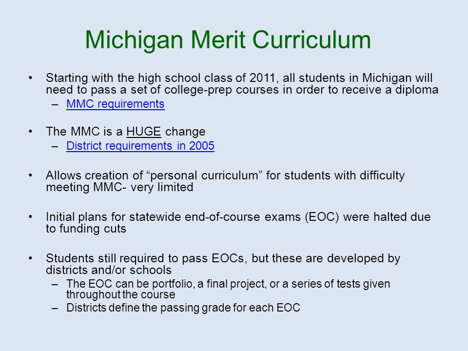 Starting with the high school class of 2011, all students in Michigan will need to pass a set of college-prep courses in order to receive a diploma –MMC requirementsMMC requirements The MMC is a HUGE change –District requirements in 2005District requirements in 2005 Allows creation of personal curriculum for students with difficulty meeting MMC- very limited Initial plans for statewide end-of-course exams (EOC) were halted due to funding cuts Students still required to pass EOCs, but these are developed by districts and/or schools –The EOC can be portfolio, a final project, or a series of tests given throughout the course –Districts define the passing grade for each EOC Michigan Merit Curriculum