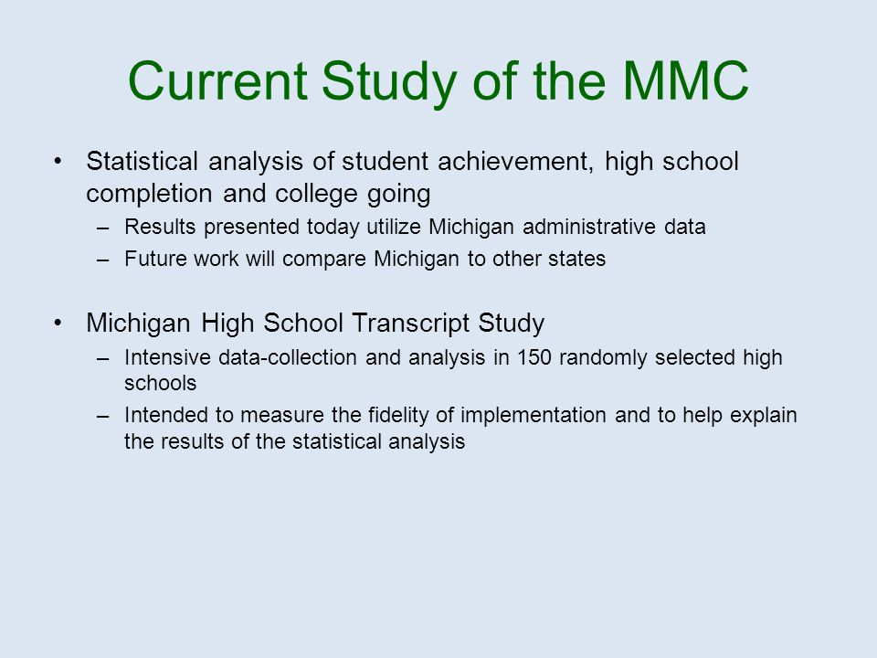 Current Study of the MMC Statistical analysis of student achievement, high school completion and college going –Results presented today utilize Michigan administrative data –Future work will compare Michigan to other states Michigan High School Transcript Study –Intensive data-collection and analysis in 150 randomly selected high schools –Intended to measure the fidelity of implementation and to help explain the results of the statistical analysis