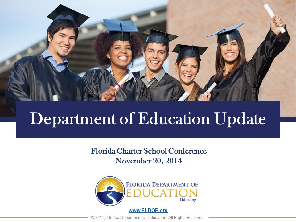www.FLDOE.org © 2014, Florida Department of Education. All Rights Reserved. Department of Education Update Florida Charter School Conference November