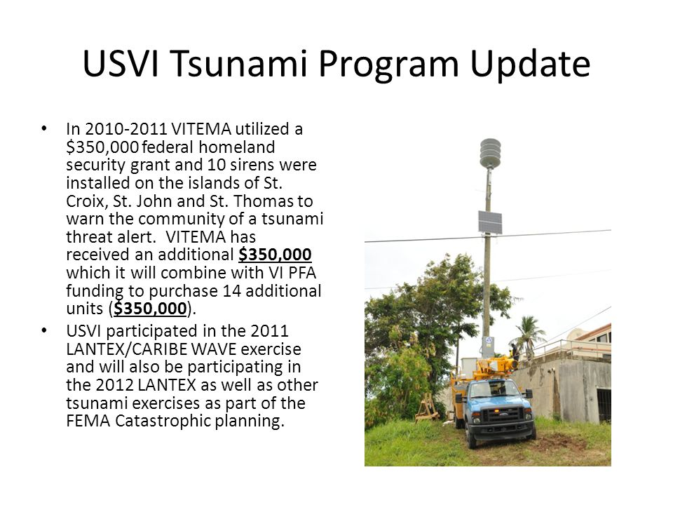USVI Tsunami Program Update In 2010-2011 VITEMA utilized a $350,000 federal homeland security grant and 10 sirens were installed on the islands of St.