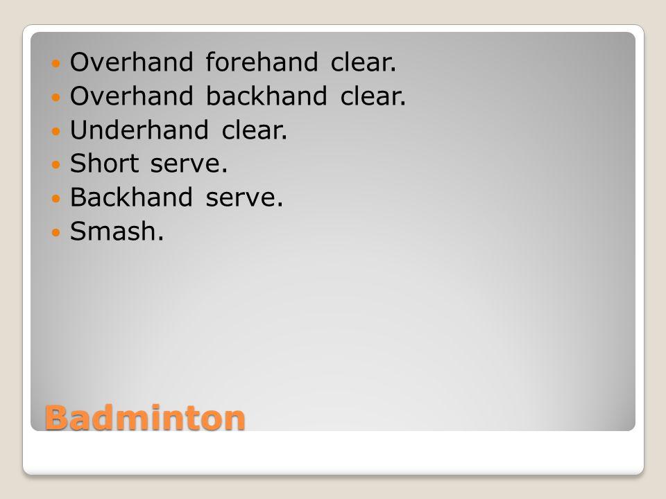 Badminton Overhand forehand clear. Overhand backhand clear. Underhand clear. Short serve. Backhand serve. Smash.