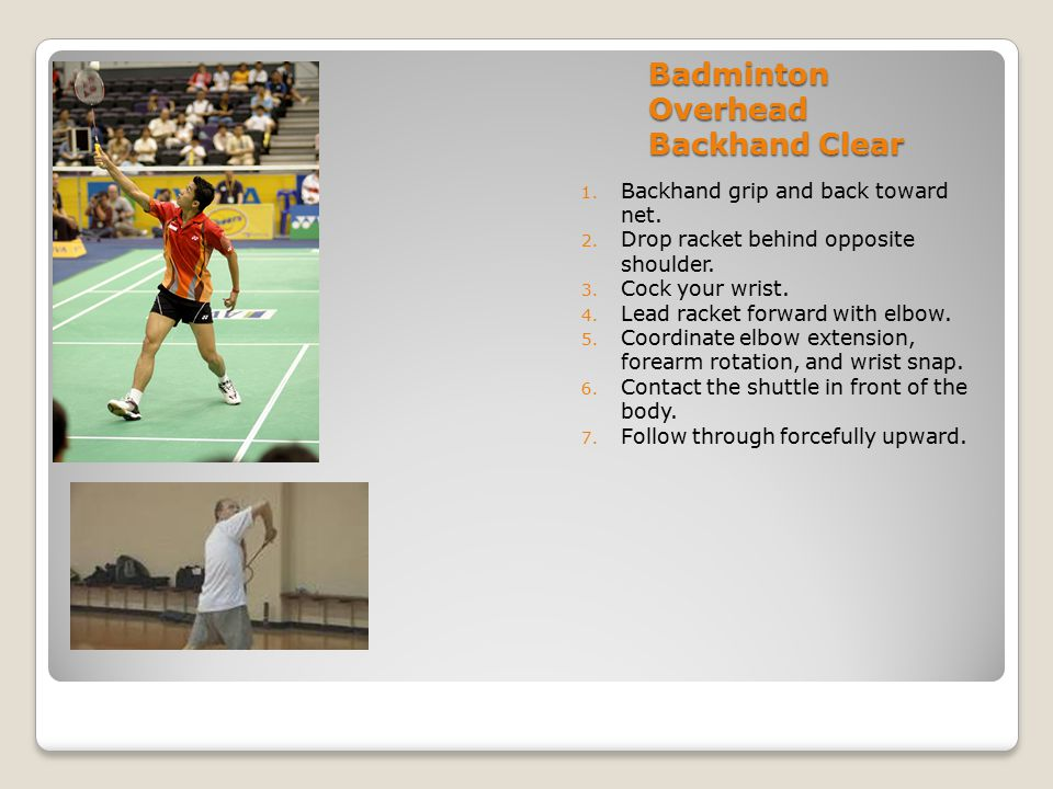 Badminton Overhead Backhand Clear 1. Backhand grip and back toward net. 2. Drop racket behind opposite shoulder. 3. Cock your wrist. 4. Lead racket fo