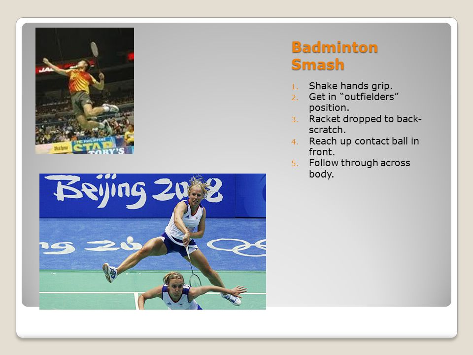"""Badminton Smash 1. Shake hands grip. 2. Get in """"outfielders"""" position. 3. Racket dropped to back- scratch. 4. Reach up contact ball in front. 5. Follo"""