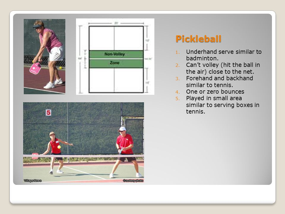 Pickleball 1. Underhand serve similar to badminton. 2. Can't volley (hit the ball in the air) close to the net. 3. Forehand and backhand similar to te