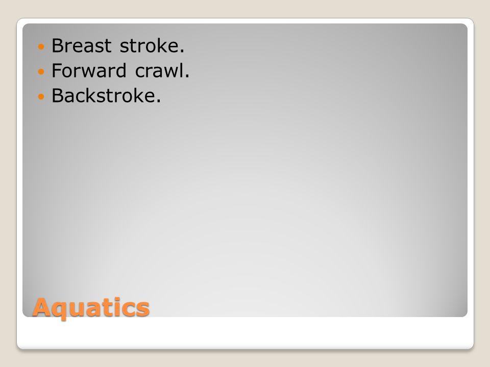 Aquatics Breast stroke. Forward crawl. Backstroke.