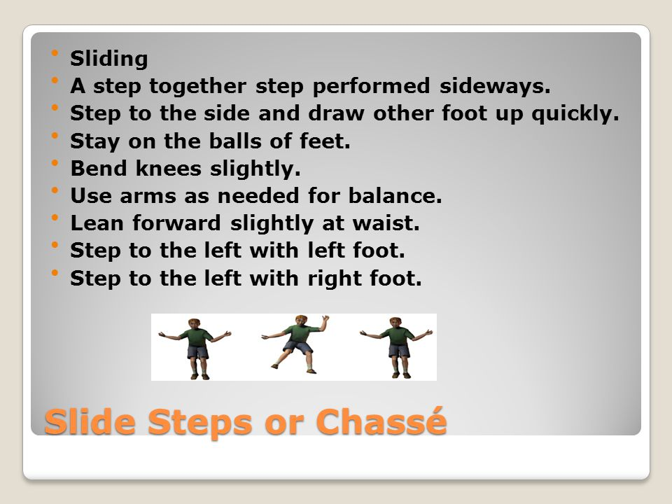 Slide Steps or Chassé Sliding A step together step performed sideways. Step to the side and draw other foot up quickly. Stay on the balls of feet. Ben