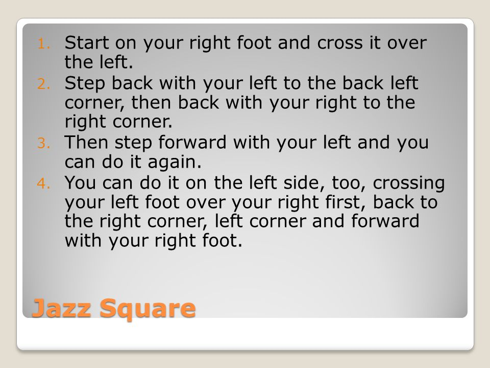 Jazz Square 1. Start on your right foot and cross it over the left. 2. Step back with your left to the back left corner, then back with your right to