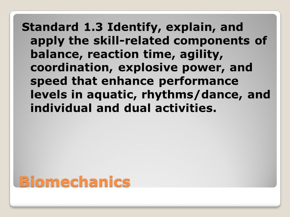 Biomechanics Standard 1.3 Identify, explain, and apply the skill-related components of balance, reaction time, agility, coordination, explosive power,