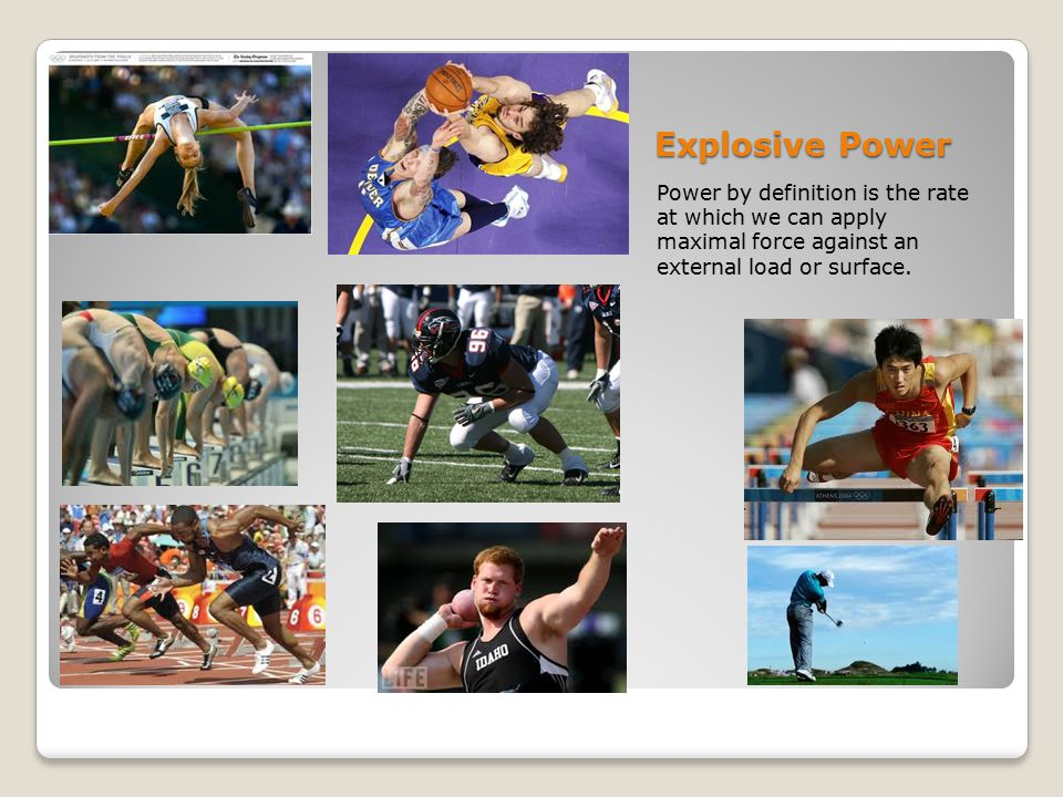 Explosive Power Power by definition is the rate at which we can apply maximal force against an external load or surface.