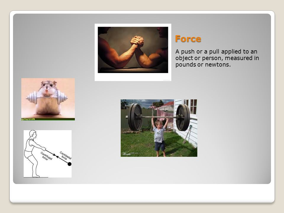 Force A push or a pull applied to an object or person, measured in pounds or newtons.