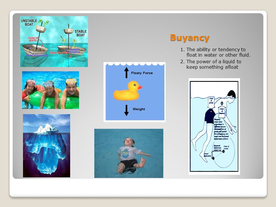Buyancy 1. The ability or tendency to float in water or other fluid. 2. The power of a liquid to keep something afloat