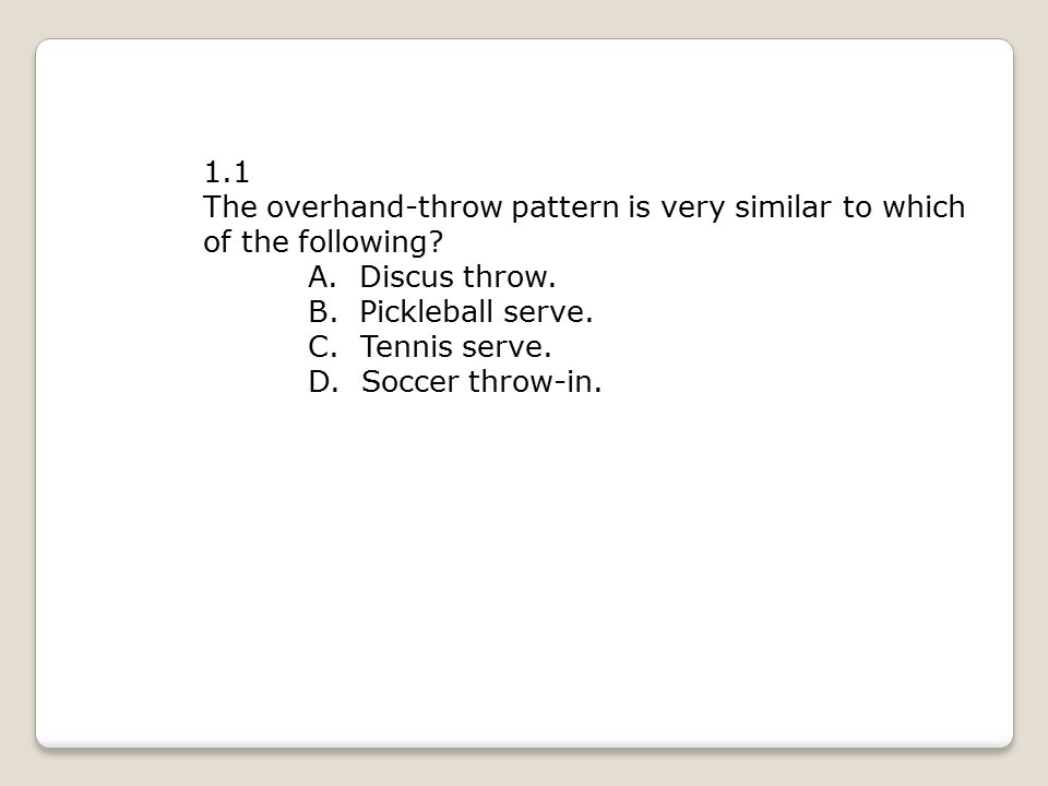 1.1 The overhand-throw pattern is very similar to which of the following? A. Discus throw. B. Pickleball serve. C. Tennis serve. D. Soccer throw-in.