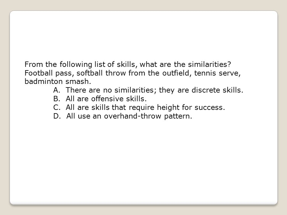 From the following list of skills, what are the similarities? Football pass, softball throw from the outfield, tennis serve, badminton smash. A. There